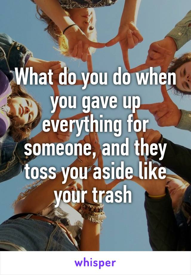 What do you do when you gave up everything for someone, and they toss you aside like your trash