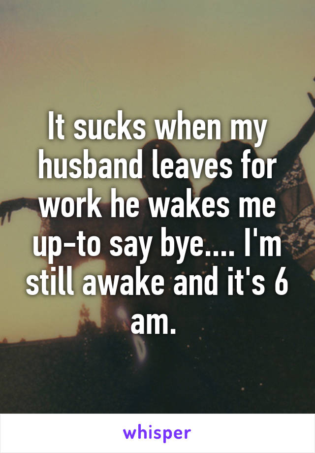 It sucks when my husband leaves for work he wakes me up-to say bye.... I'm still awake and it's 6 am.