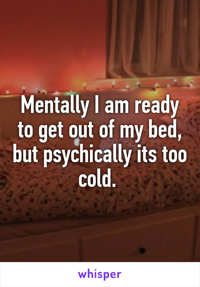 Mentally I am ready to get out of my bed, but psychically its too cold.