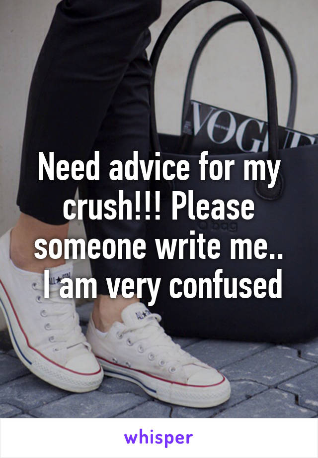 Need advice for my crush!!! Please someone write me..  I am very confused