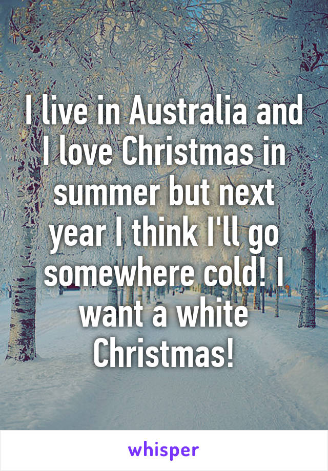 I live in Australia and I love Christmas in summer but next year I think I'll go somewhere cold! I want a white Christmas!