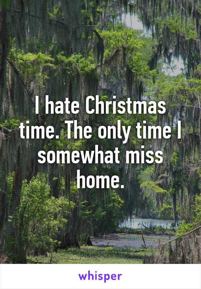 I hate Christmas time. The only time I somewhat miss home.