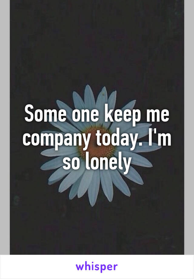 Some one keep me company today. I'm so lonely