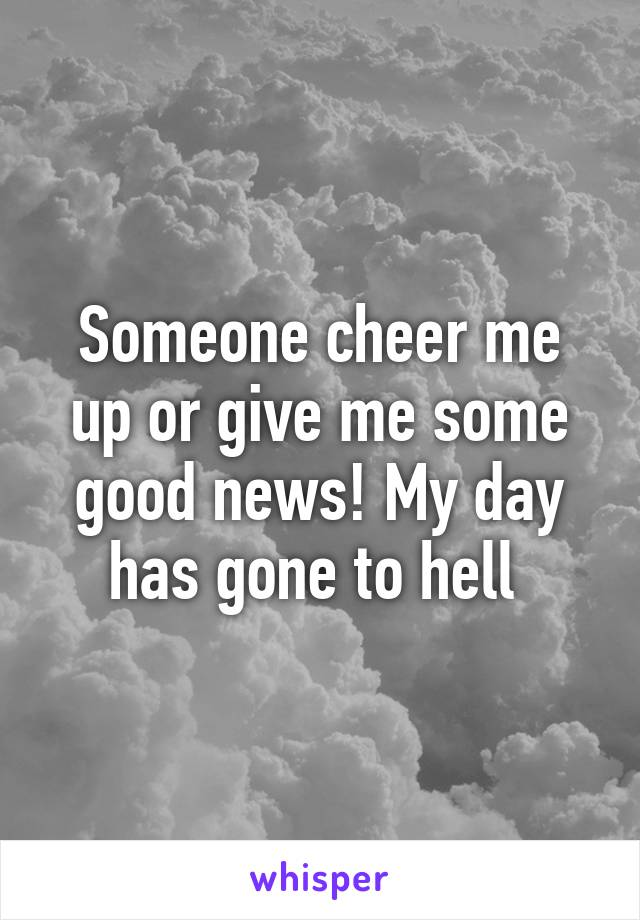 Someone cheer me up or give me some good news! My day has gone to hell