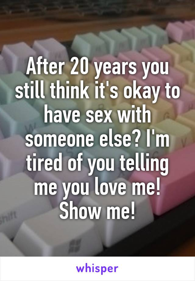 After 20 years you still think it's okay to have sex with someone else? I'm tired of you telling me you love me! Show me!