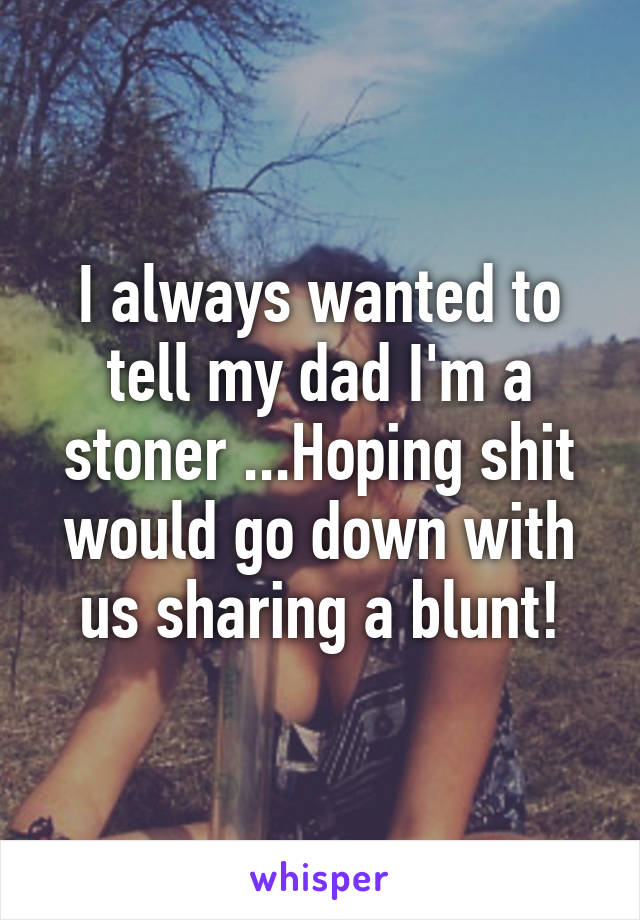 I always wanted to tell my dad I'm a stoner ...Hoping shit would go down with us sharing a blunt!