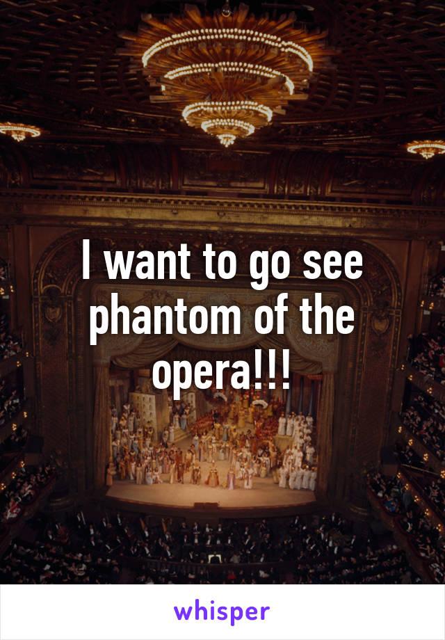 I want to go see phantom of the opera!!!