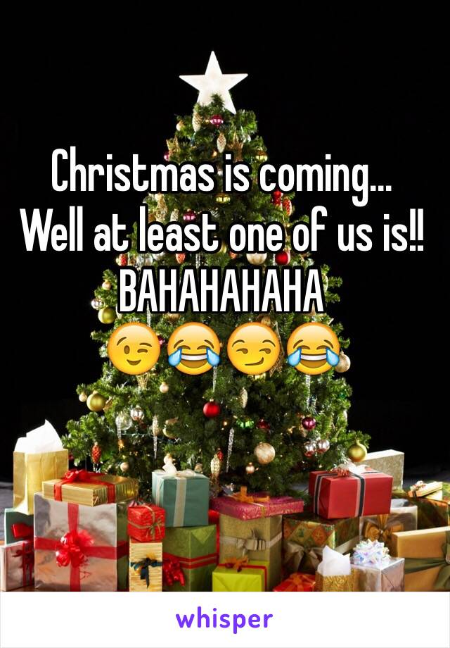 Christmas is coming...  Well at least one of us is!! BAHAHAHAHA  😉😂😏😂