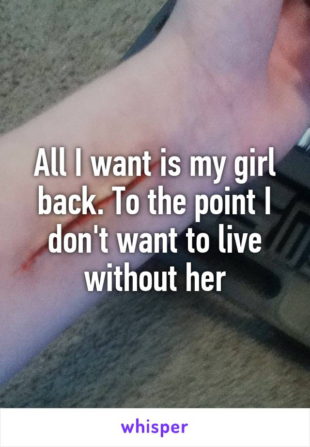 All I want is my girl back. To the point I don't want to live without her
