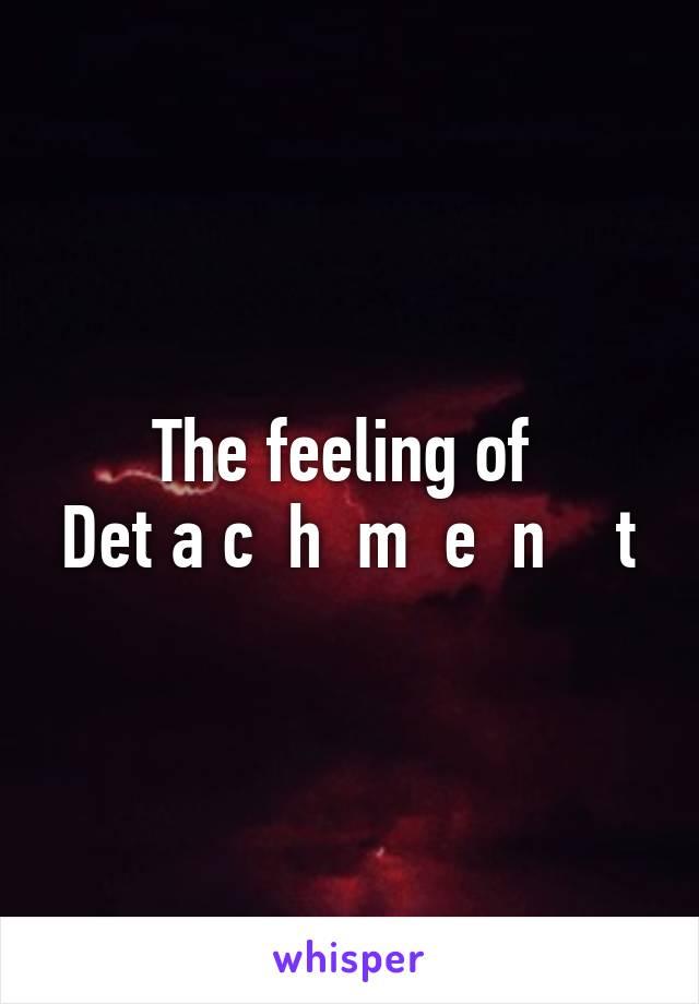 The feeling of  Det a c  h  m  e  n    t