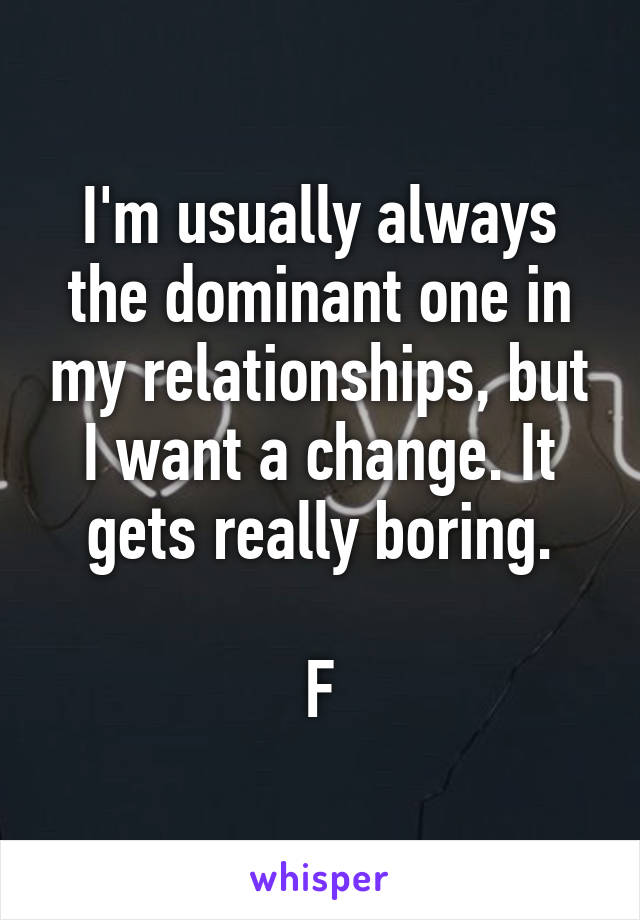 I'm usually always the dominant one in my relationships, but I want a change. It gets really boring.  F