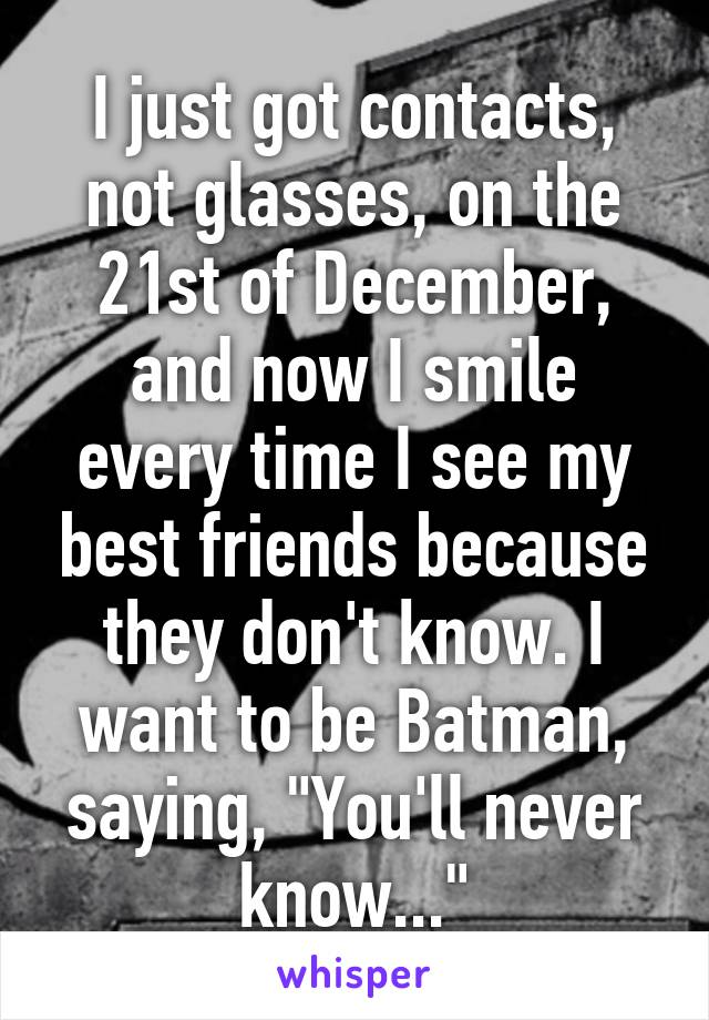 """I just got contacts, not glasses, on the 21st of December, and now I smile every time I see my best friends because they don't know. I want to be Batman, saying, """"You'll never know..."""""""