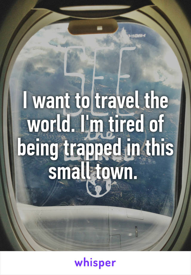 I want to travel the world. I'm tired of being trapped in this small town.