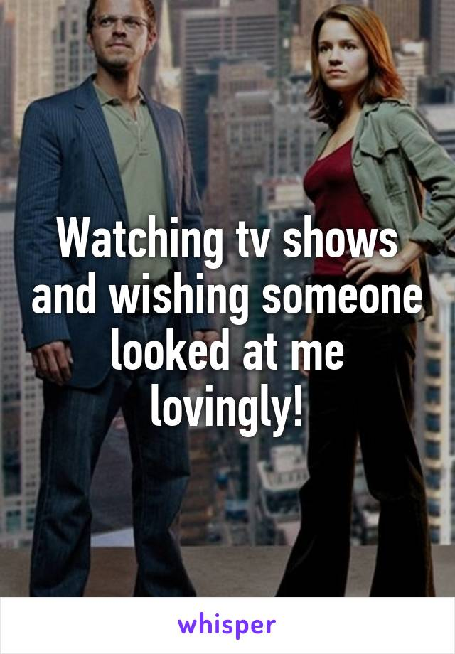Watching tv shows and wishing someone looked at me lovingly!