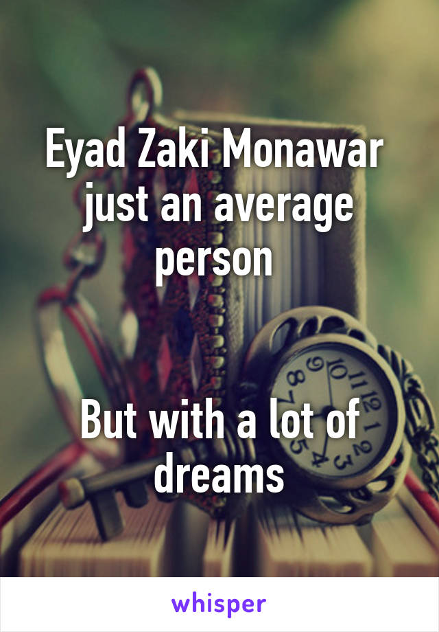 Eyad Zaki Monawar  just an average person    But with a lot of dreams