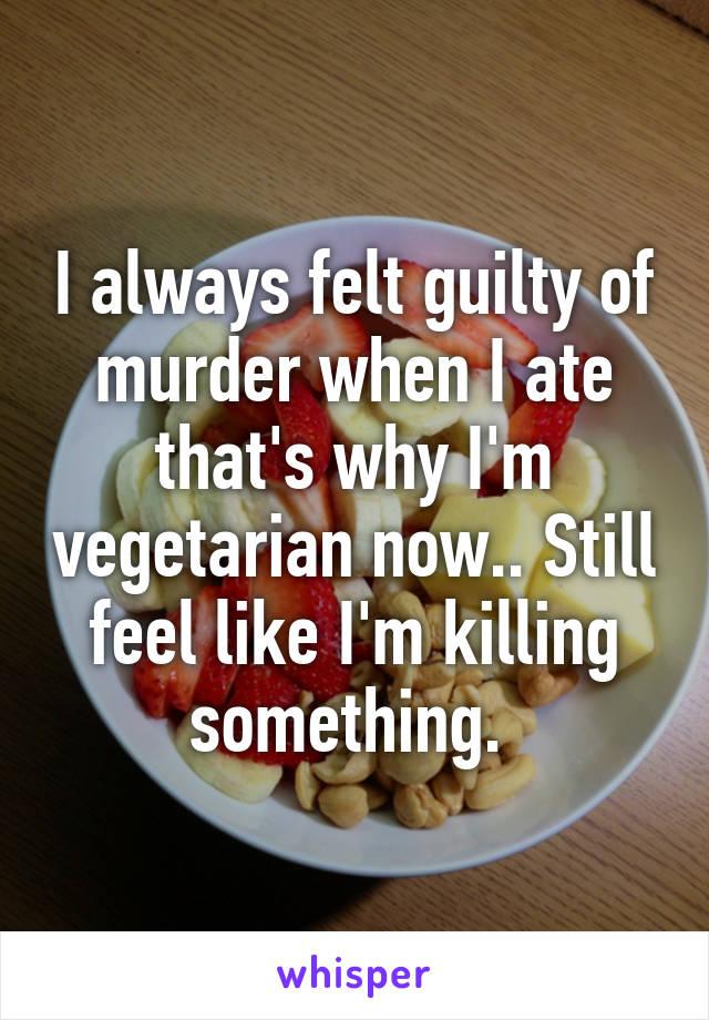 I always felt guilty of murder when I ate that's why I'm vegetarian now.. Still feel like I'm killing something.
