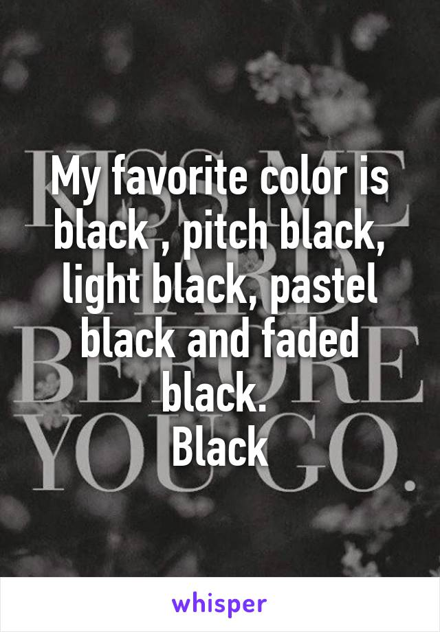 My favorite color is black , pitch black, light black, pastel black and faded black.  Black
