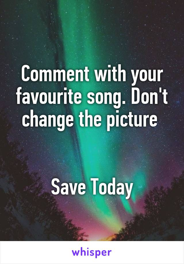 Comment with your favourite song. Don't change the picture    Save Today