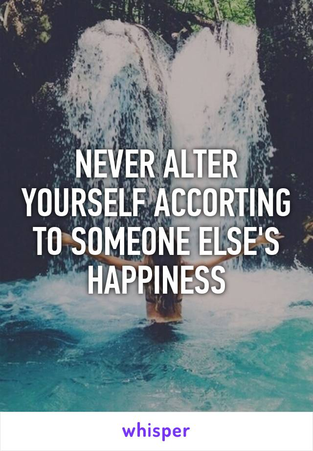 NEVER ALTER YOURSELF ACCORTING TO SOMEONE ELSE'S HAPPINESS