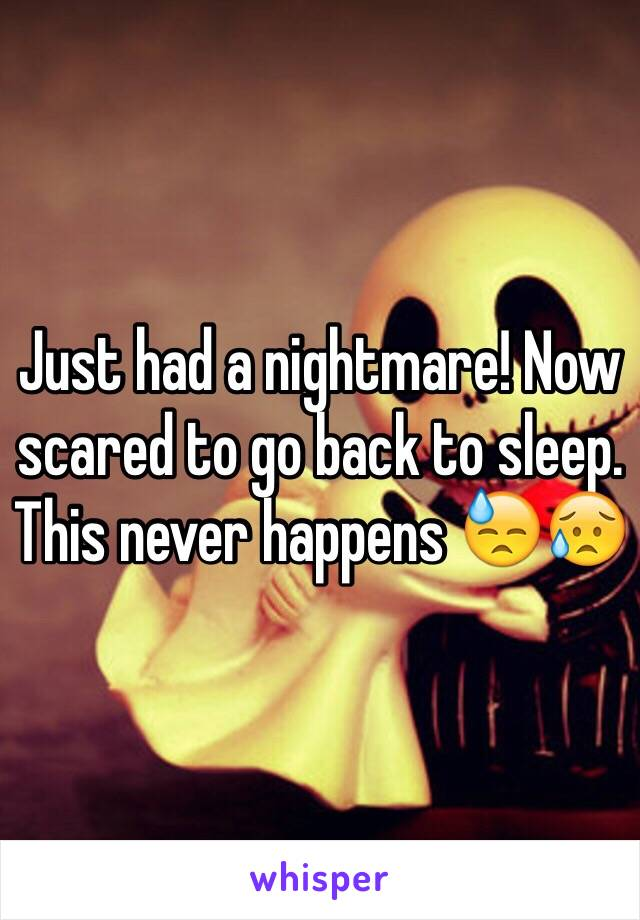 Just had a nightmare! Now scared to go back to sleep. This never happens 😓😥