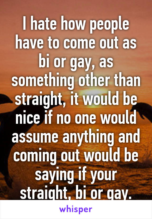 I hate how people have to come out as bi or gay, as something other than straight, it would be nice if no one would assume anything and coming out would be saying if your straight, bi or gay.