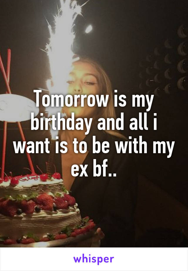 Tomorrow is my birthday and all i want is to be with my ex bf..