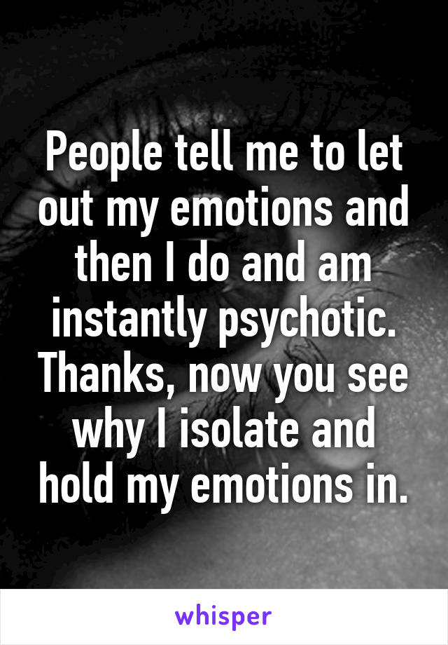 People tell me to let out my emotions and then I do and am instantly psychotic. Thanks, now you see why I isolate and hold my emotions in.