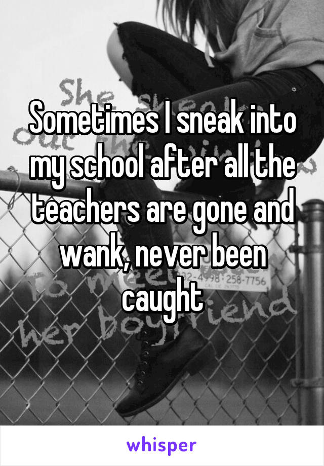 Sometimes I sneak into my school after all the teachers are gone and wank, never been caught