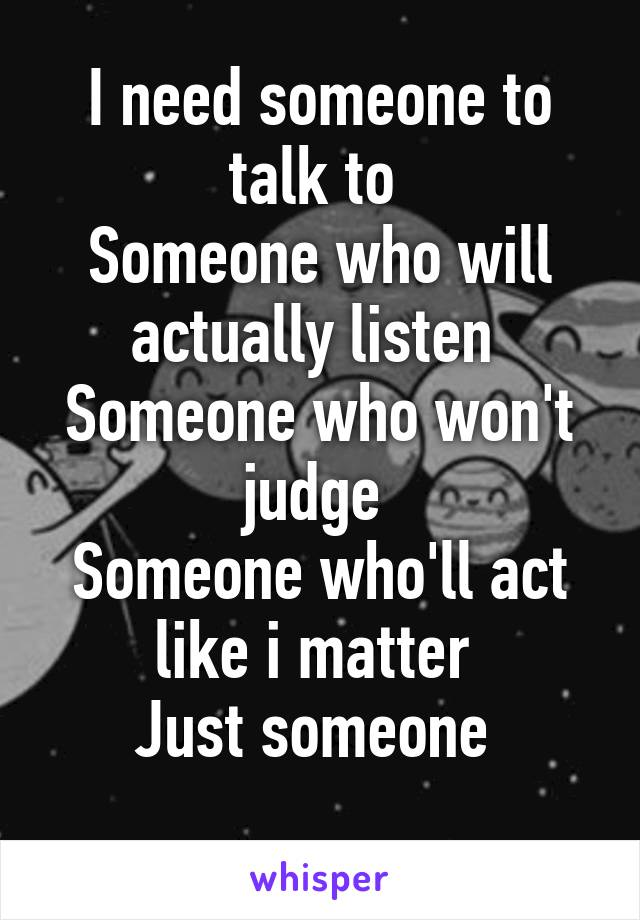 I need someone to talk to  Someone who will actually listen  Someone who won't judge  Someone who'll act like i matter  Just someone