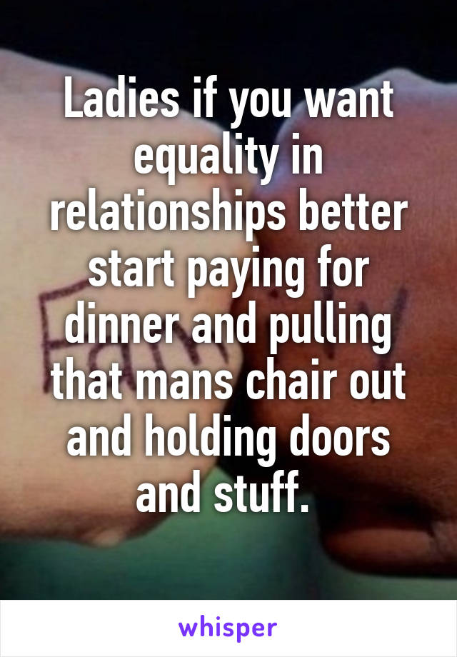 Ladies if you want equality in relationships better start paying for dinner and pulling that mans chair out and holding doors and stuff.