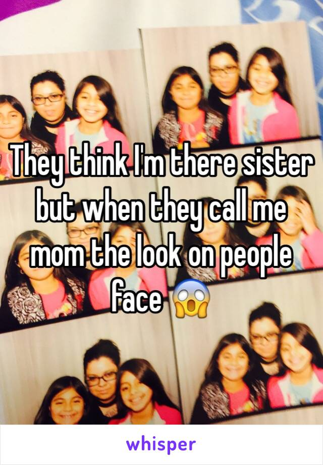 They think I'm there sister but when they call me mom the look on people face 😱