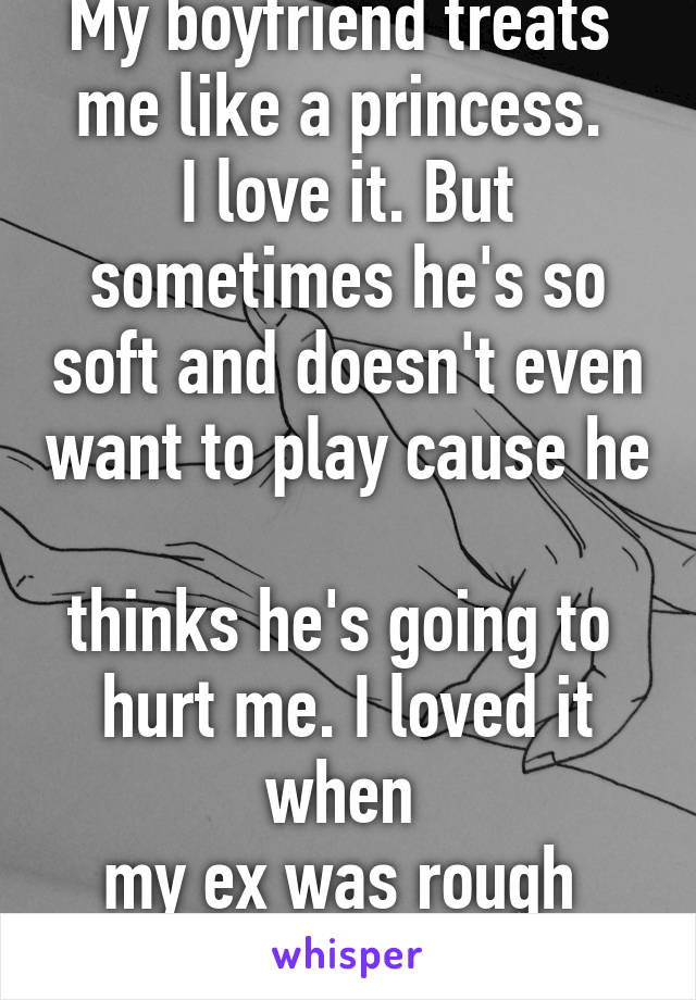 My boyfriend treats  me like a princess.  I love it. But sometimes he's so soft and doesn't even want to play cause he  thinks he's going to  hurt me. I loved it when  my ex was rough  in a good way.