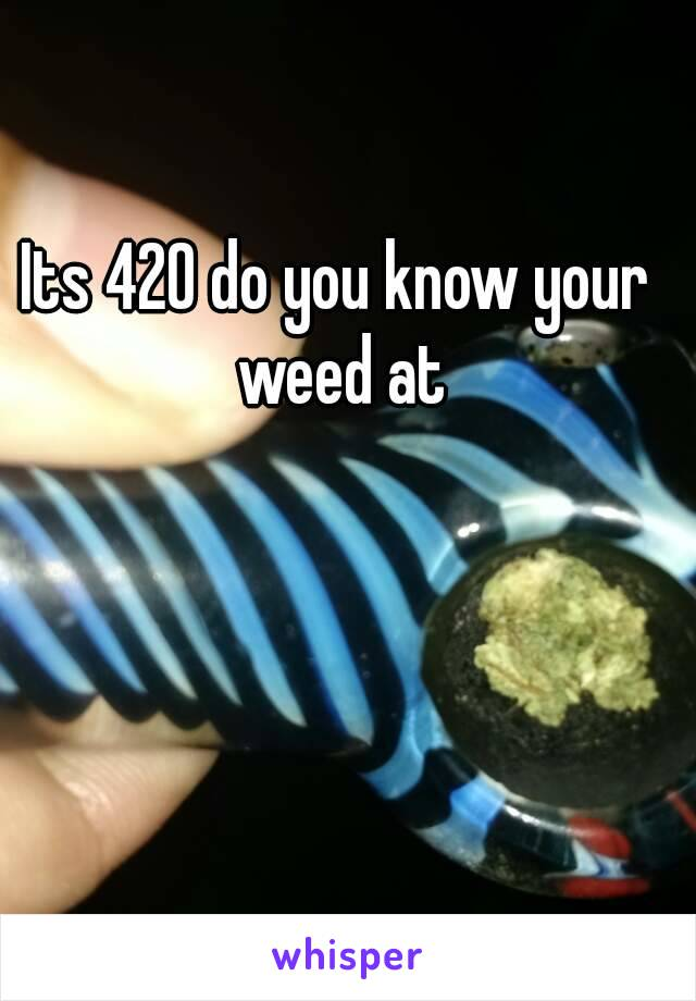 Its 420 do you know your weed at