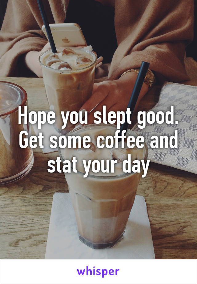 Hope you slept good. Get some coffee and stat your day