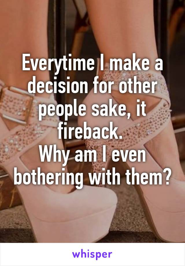 Everytime I make a decision for other people sake, it fireback.  Why am I even bothering with them?