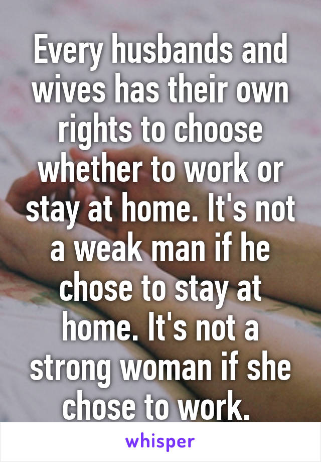 Every husbands and wives has their own rights to choose whether to work or stay at home. It's not a weak man if he chose to stay at home. It's not a strong woman if she chose to work.