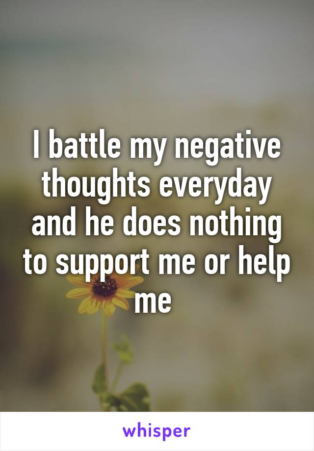 I battle my negative thoughts everyday and he does nothing to support me or help me