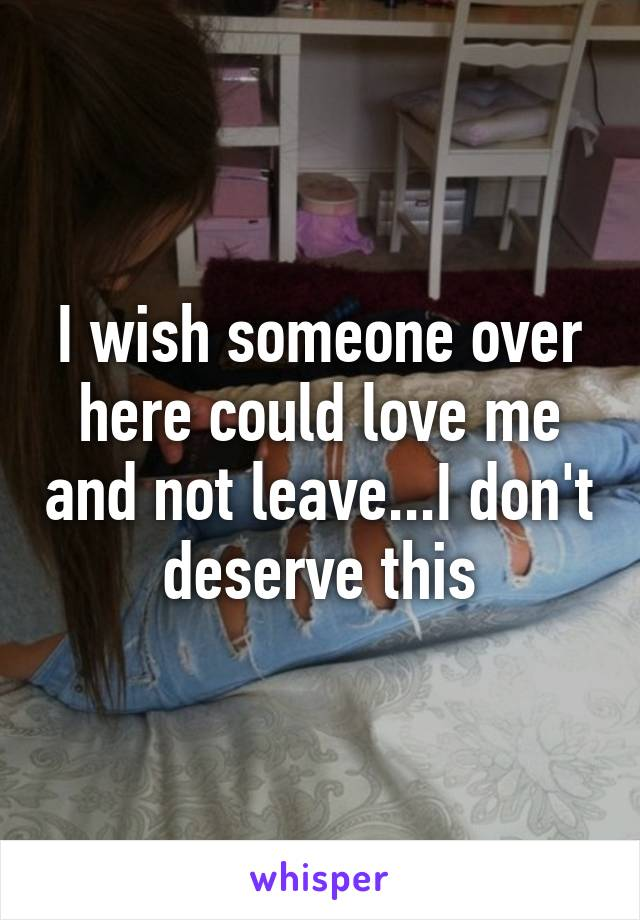 I wish someone over here could love me and not leave...I don't deserve this