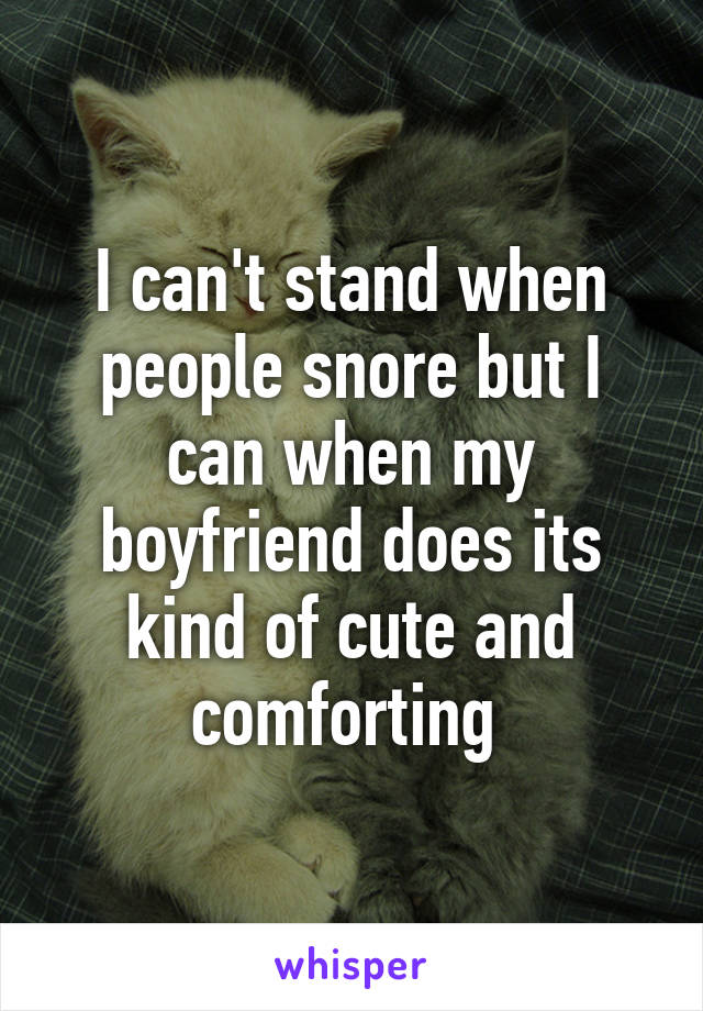 I can't stand when people snore but I can when my boyfriend does its kind of cute and comforting