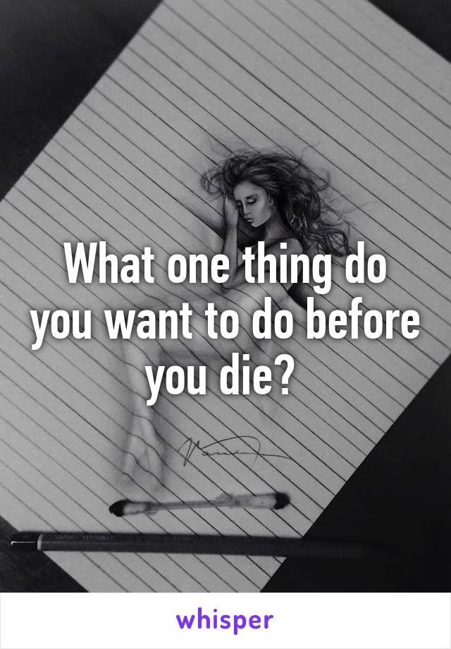What one thing do you want to do before you die?