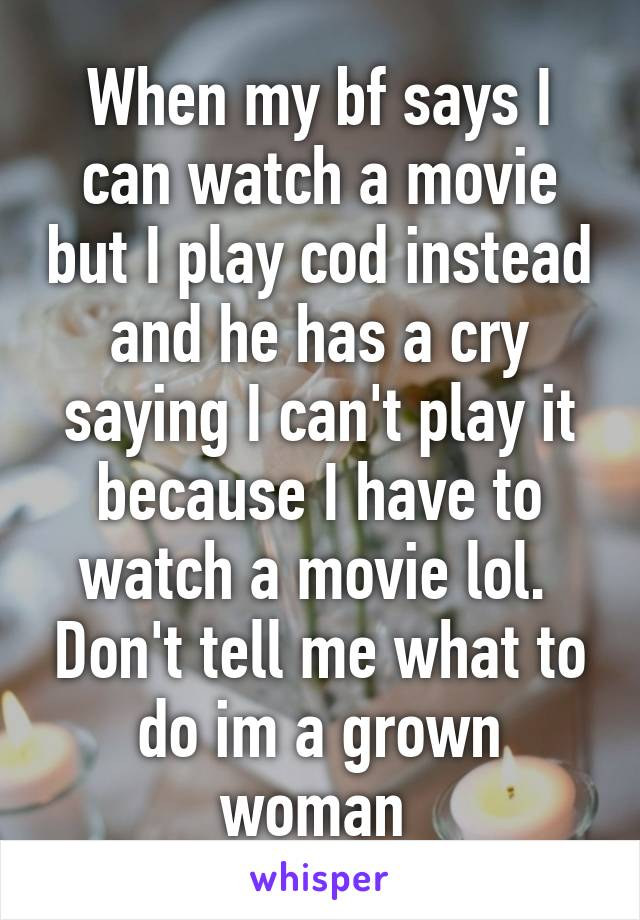 When my bf says I can watch a movie but I play cod instead and he has a cry saying I can't play it because I have to watch a movie lol.  Don't tell me what to do im a grown woman