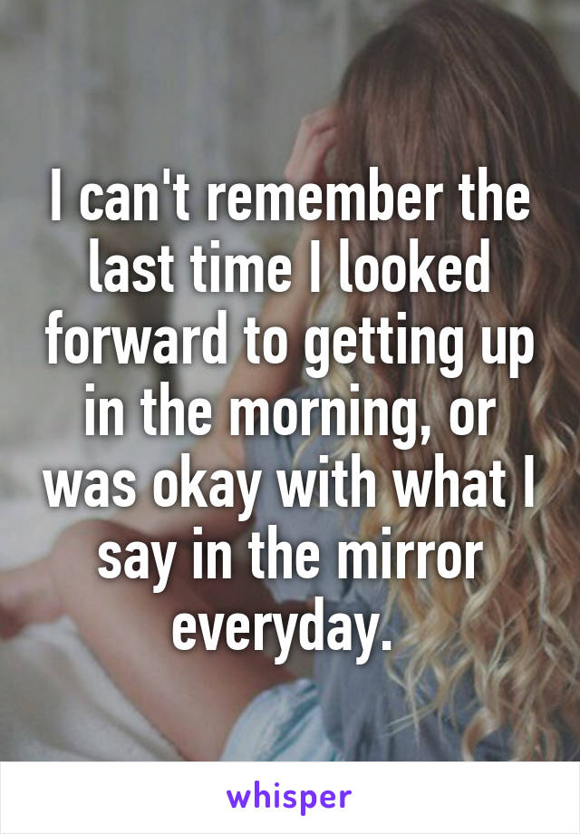 I can't remember the last time I looked forward to getting up in the morning, or was okay with what I say in the mirror everyday.