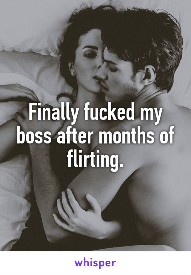 Finally fucked my boss after months of flirting.