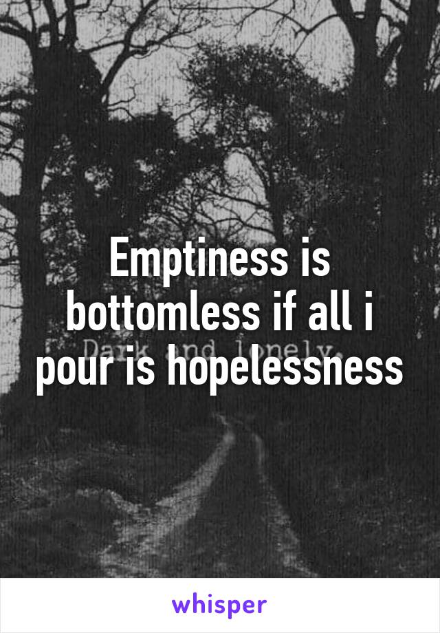 Emptiness is bottomless if all i pour is hopelessness