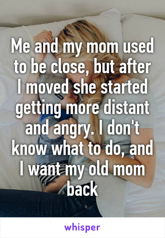 Me and my mom used to be close, but after I moved she started getting more distant and angry. I don't know what to do, and I want my old mom back