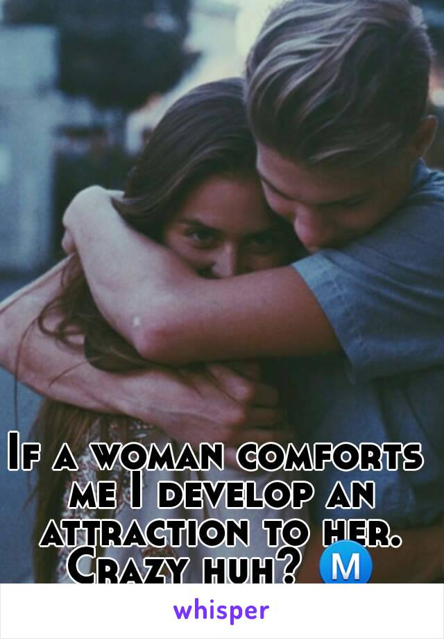 If a woman comforts me I develop an attraction to her. Crazy huh? Ⓜ