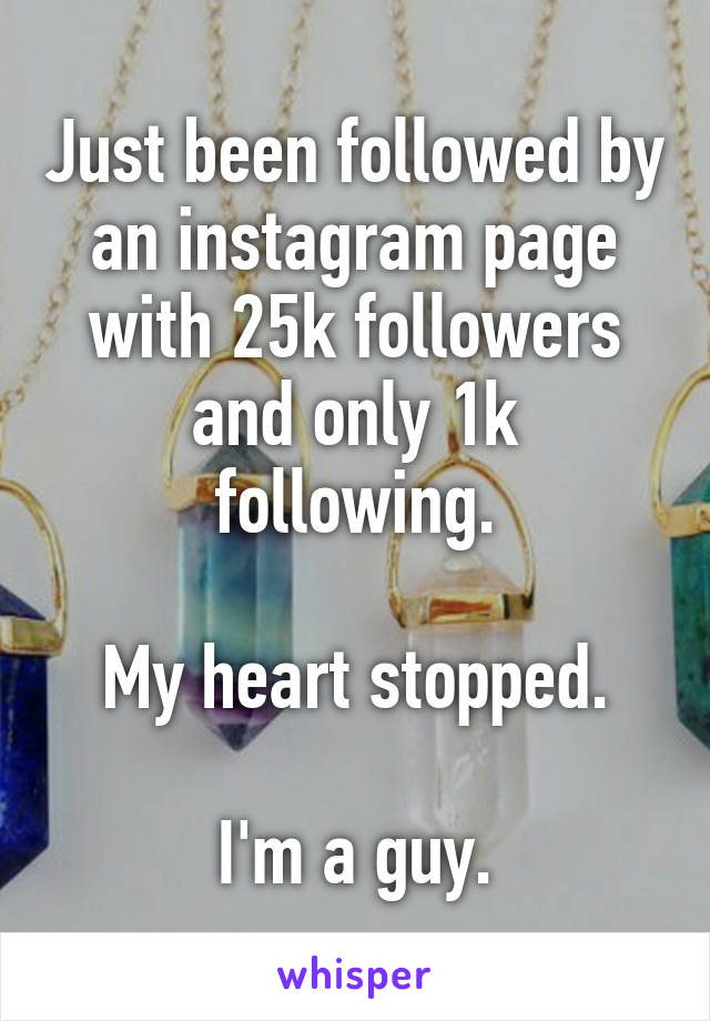 Just been followed by an instagram page with 25k followers and only 1k following.  My heart stopped.  I'm a guy.