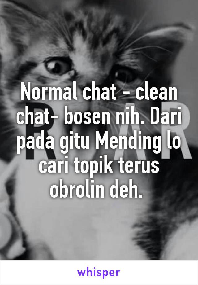 Normal chat - clean chat- bosen nih. Dari pada gitu Mending lo cari topik terus obrolin deh.