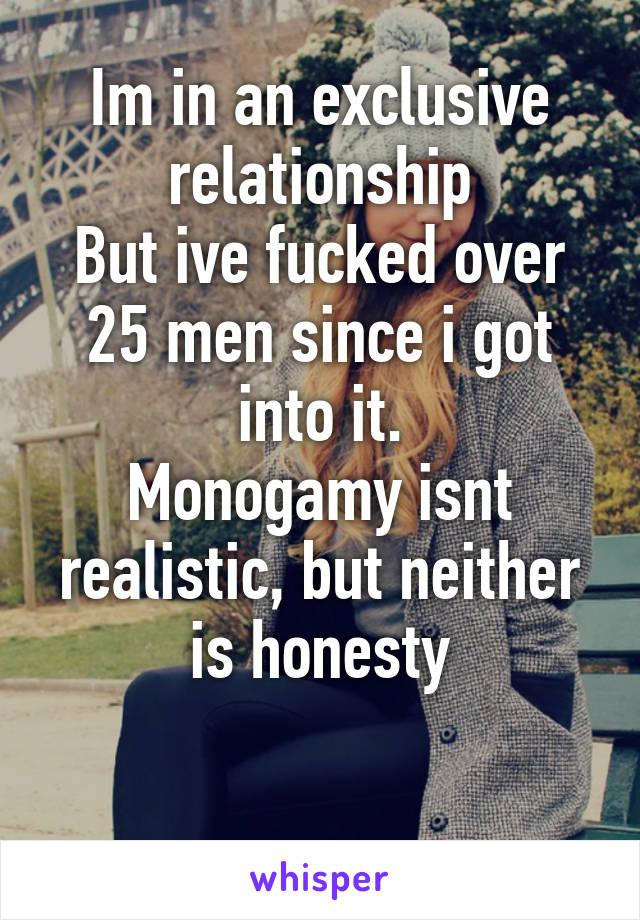 Im in an exclusive relationship But ive fucked over 25 men since i got into it. Monogamy isnt realistic, but neither is honesty
