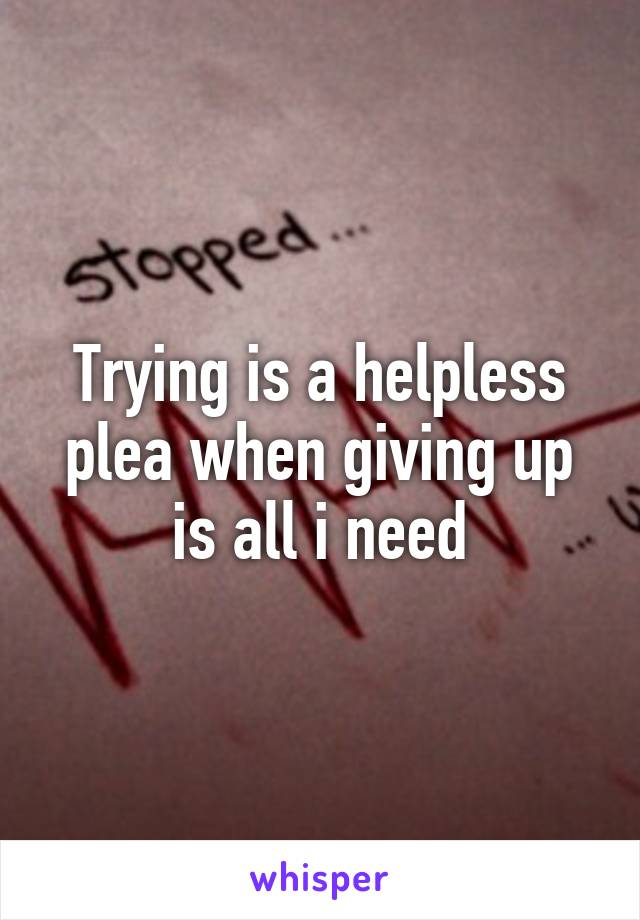 Trying is a helpless plea when giving up is all i need